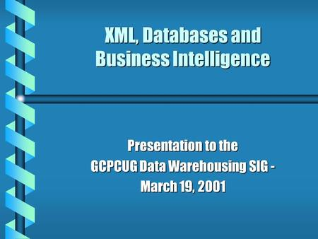 XML, Databases and Business Intelligence Presentation to the GCPCUG Data Warehousing SIG - March 19, 2001.