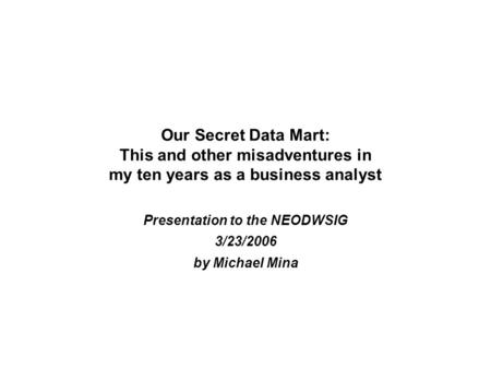 Our Secret Data Mart: This and other misadventures in my ten years as a business analyst Presentation <strong>to</strong> the NEODWSIG 3/23/2006 by Michael Mina.