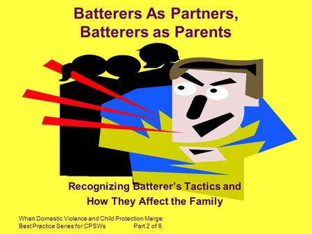 When Domestic Violence and Child Protection Merge: Best Practice Series for CPSWs Part 2 of 6 Batterers As Partners, Batterers as Parents Recognizing Batterers.