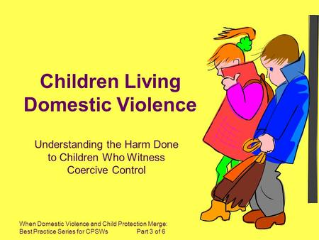 When Domestic Violence and Child Protection Merge: Best Practice Series for CPSWs Part 3 of 6 Children Living Domestic Violence Understanding the Harm.