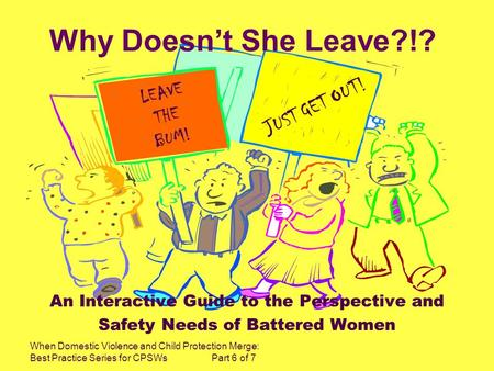 When Domestic Violence and Child Protection Merge: Best Practice Series for CPSWs Part 6 of 7 Why Doesnt She Leave?!? An Interactive Guide to the Perspective.