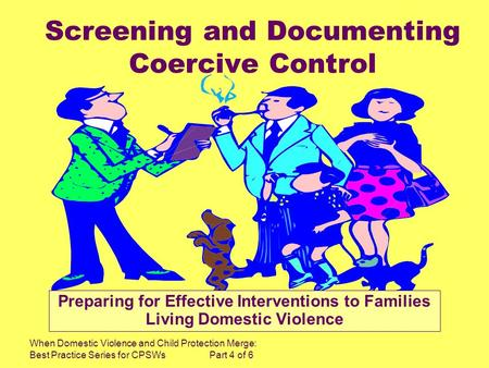 When Domestic Violence and Child Protection Merge: Best Practice Series for CPSWs Part 4 of 6 Screening and Documenting Coercive Control Preparing for.