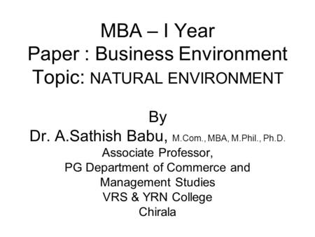 MBA – I Year Paper : Business Environment Topic: NATURAL ENVIRONMENT By Dr. A.Sathish Babu, M.Com., MBA, M.Phil., Ph.D. Associate Professor, PG Department.