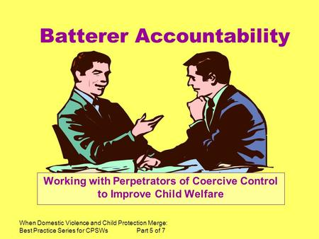 When Domestic Violence and Child Protection Merge: Best Practice Series for CPSWs Part 5 of 7 Batterer Accountability Working with Perpetrators of Coercive.