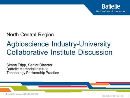 BUSINESS SENSITIVE 1 Simon Tripp, Senior Director Battelle Memorial Institute Technology Partnership Practice North Central Region Agbioscience Industry-University.