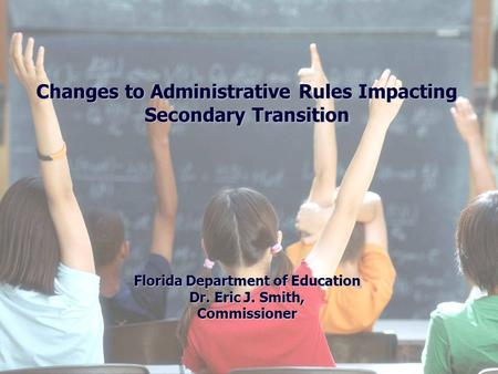 Changes to Administrative Rules Impacting Secondary Transition Florida Department of Education Dr. Eric J. Smith, Commissioner.