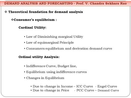 Theoretical foundation for demand analysis Consumers equilibrium : Cardinal Utility: Law of Diminishing marginal Utility Law of equimarginal Principle.