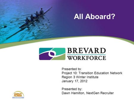 Presented to: Project 10: Transition Education Network Region 3 Winter Institute January 17, 2012 Presented by: Dawn Hamilton, NextGen Recruiter All Aboard?