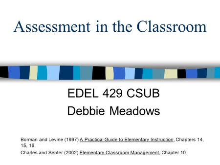 Assessment in the Classroom EDEL 429 CSUB Debbie Meadows Borman and Levine (1997) A Practical Guide to Elementary Instruction, Chapters 14, 15, 16. Charles.