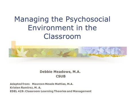 Managing the Psychosocial Environment in the Classroom Debbie Meadows, M.A. CSUB Adapted from: Maureen Meade Mattias, M.A. Kristen Ramirez, M. A. EDEL.
