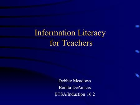 Information Literacy for Teachers Debbie Meadows Bonita DeAmicis BTSA/Induction 16.2.