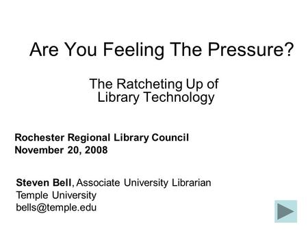 Are You Feeling The Pressure? The Ratcheting Up of Library Technology Steven Bell, Associate University Librarian Temple University Rochester.