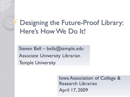 Designing the Future-Proof Library: Heres How We Do It! Iowa Association of College & Research Libraries April 17, 2009 Steven Bell –