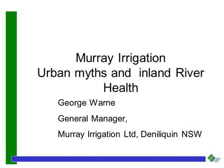 Murray Irrigation Urban myths and inland River Health George Warne General Manager, Murray Irrigation Ltd, Deniliquin NSW.