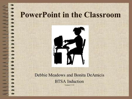 PowerPoint in the Classroom Debbie Meadows and Bonita DeAmicis BTSA Induction Updated 1/3/06.