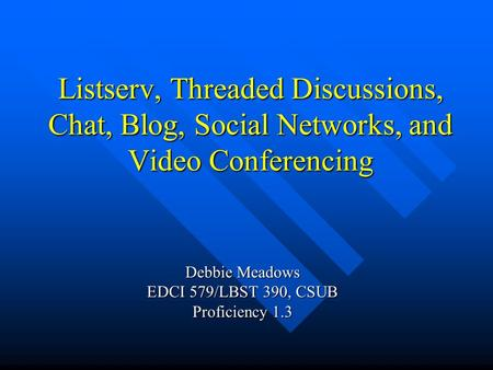 Listserv, Threaded Discussions, Chat, Blog, Social Networks, and Video Conferencing Debbie Meadows EDCI 579/LBST 390, CSUB Proficiency 1.3.