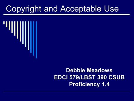 Copyright and Acceptable Use Debbie Meadows EDCI 579/LBST 390 CSUB Proficiency 1.4.