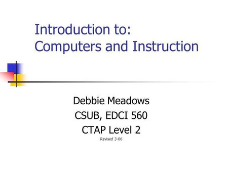 Introduction to: Computers and Instruction Debbie Meadows CSUB, EDCI 560 CTAP Level 2 Revised 3-06.