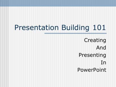 Presentation Building 101 Creating And Presenting In PowerPoint.
