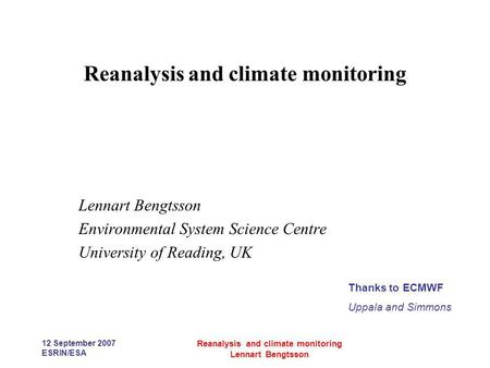 12 September 2007 ESRIN/ESA Reanalysis and climate monitoring Lennart Bengtsson Reanalysis and climate monitoring Lennart Bengtsson Environmental System.