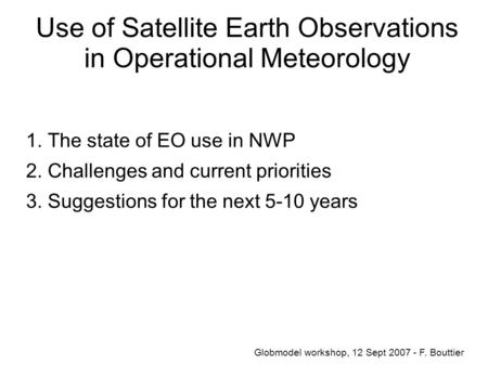 Use of Satellite Earth Observations in Operational Meteorology 1. The state of EO use in NWP 2. Challenges and current priorities 3. Suggestions for the.