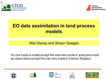 Mat Disney and Shaun Quegan EO data assimilation in land process models No one trusts a model except the man who wrote it; everyone trusts an observation.