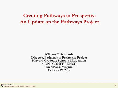 1 Creating Pathways to Prosperity: An Update on the Pathways Project William C. Symonds Director, Pathways to Prosperity Project Harvard Graduate School.