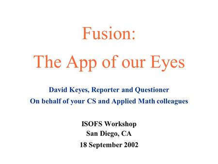Fusion: The App of our Eyes David Keyes, Reporter and Questioner On behalf of your CS and Applied Math colleagues ISOFS Workshop San Diego, CA 18 September.