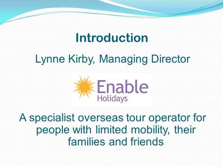 Introduction Lynne Kirby, Managing Director A specialist overseas tour operator for people with limited mobility, their families and friends.