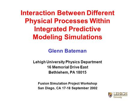 Interaction Between Different Physical Processes Within Integrated Predictive Modeling Simulations Glenn Bateman Lehigh University Physics Department 16.