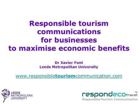 Responsible tourism communications for businesses to maximise economic benefits Dr Xavier Font Leeds Metropolitan University www.responsibletourismcommunication.com.