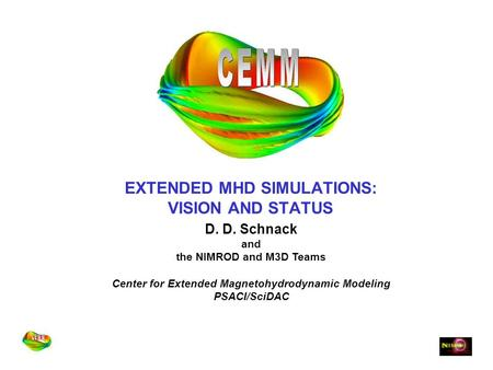 EXTENDED MHD SIMULATIONS: VISION AND STATUS D. D. Schnack and the NIMROD and M3D Teams Center for Extended Magnetohydrodynamic Modeling PSACI/SciDAC.