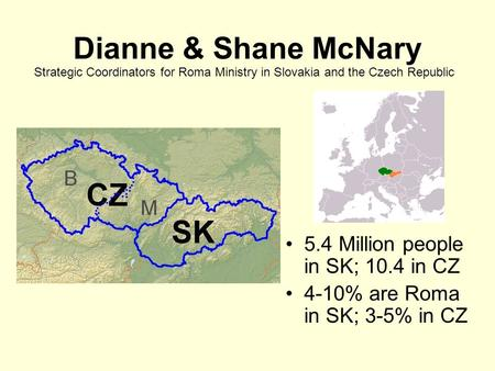 Dianne & Shane McNary 5.4 Million people in SK; 10.4 in CZ 4-10% are Roma in SK; 3-5% in CZ Strategic Coordinators for Roma Ministry in Slovakia and the.