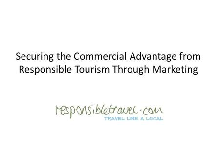 Securing the Commercial Advantage from Responsible Tourism Through Marketing.