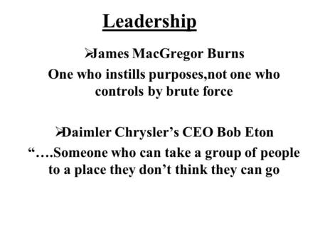 Leadership James MacGregor Burns One who instills purposes,not one who controls by brute force Daimler Chryslers CEO Bob Eton ….Someone who can take a.