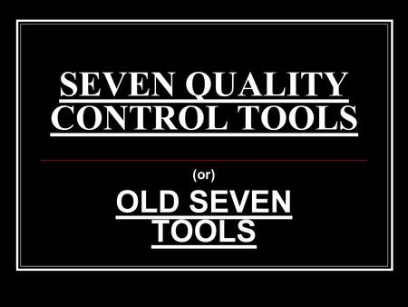 SEVEN QUALITY CONTROL TOOLS (or) OLD SEVEN TOOLS.