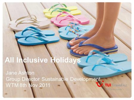 All Inclusive Holidays Jane Ashton Group Director Sustainable Development WTM 8th Nov 2011.