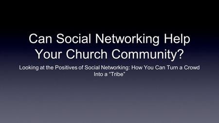 Can Social Networking Help Your Church Community? Looking at the Positives of Social Networking: How You Can Turn a Crowd Into a Tribe.