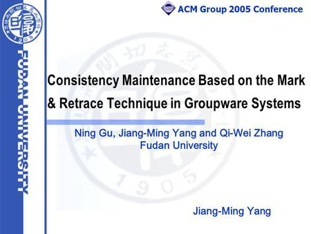ACM Group 2005 Conference Consistency Maintenance Based on the Mark & Retrace Technique in Groupware Systems Ning Gu, Jiang-Ming Yang and Qi-Wei Zhang.