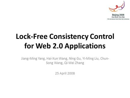 Lock-Free Consistency Control for Web 2.0 Applications Jiang-Ming Yang, Hai-Xun Wang, Ning Gu, Yi-Ming Liu, Chun- Song Wang, Qi-Wei Zhang 25 April 2008.
