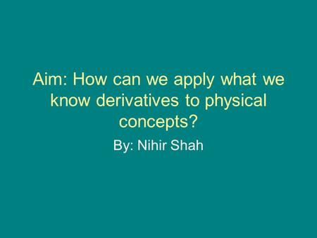 Aim: How can we apply what we know derivatives to physical concepts? By: Nihir Shah.
