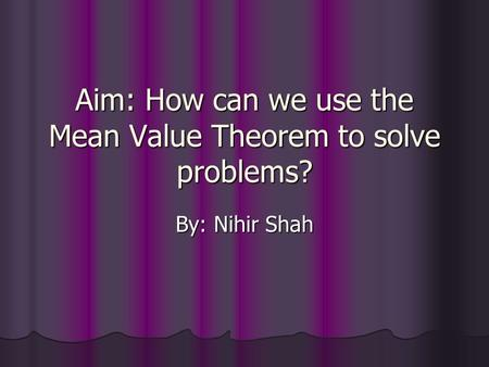 Aim: How can we use the Mean Value Theorem to solve problems? By: Nihir Shah.