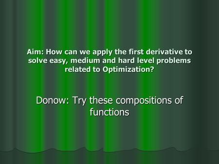 Aim: How can we apply the first derivative to solve easy, medium and hard level problems related to Optimization? Donow: Try these compositions of functions.
