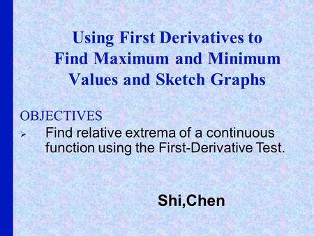 Using First Derivatives to Find Maximum and Minimum Values and Sketch Graphs OBJECTIVES Find relative extrema of a continuous function using the First-Derivative.