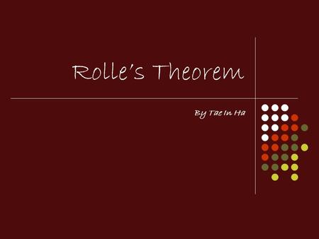 Rolles Theorem By Tae In Ha. What is Rolles Theorem? A theorem made by a French mathematician Michel Rolle (Hence his last name) during 1652-1719. The.