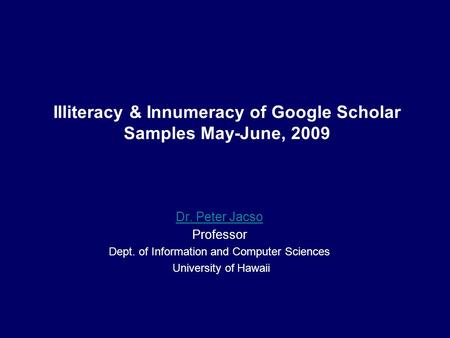 Illiteracy & Innumeracy of Google Scholar Samples May-June, 2009 Dr. Peter Jacso Professor Dept. of Information and Computer Sciences University of Hawaii.