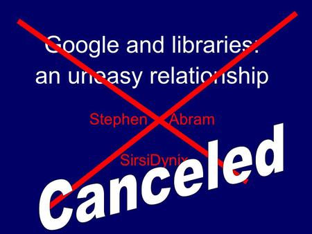 Google and libraries: an uneasy relationship Stephen Abram SirsiDynix.