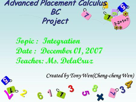 9 9 1 1 5 5 6 6 7 7 + 5 5 + 7 7 2 2 3 3 8 8 7 7 6 6 5 5 3 3 11 + 44 1 1 1 1 3-2+1=? Advanced Placement Calculus BC Project Created by Tony Wen(Cheng-cheng.