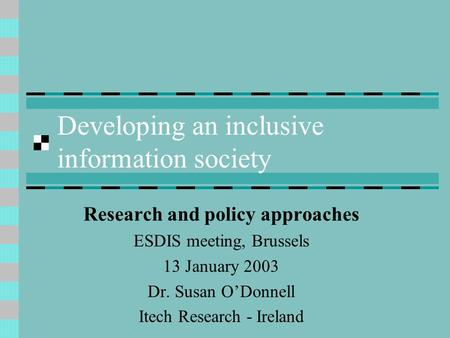 Developing an inclusive information society Research and policy approaches ESDIS meeting, Brussels 13 January 2003 Dr. Susan ODonnell Itech Research -