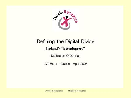 Defining the Digital Divide Irelands late adopters Dr. Susan ODonnell ICT Expo – Dublin - April 2003.